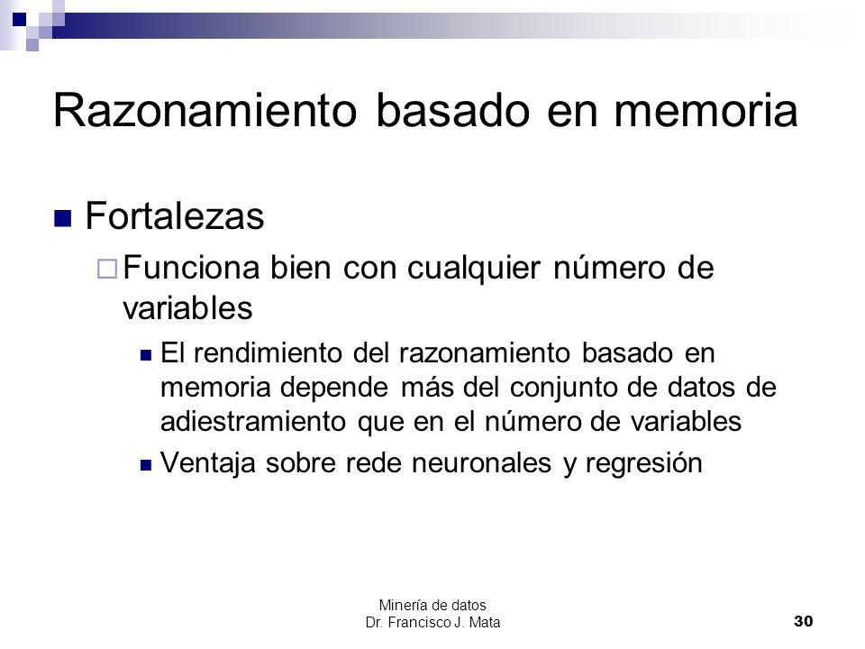 Minería de datos Dr. Francisco J. Mata 30 Razonamiento basado en memoria Fortalezas Funciona bien con cualquier número de variables El rendimiento del