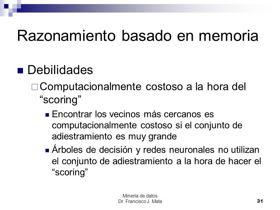 Minería de datos Dr. Francisco J. Mata 31 Razonamiento basado en memoria Debilidades Computacionalmente costoso a la hora del scoring Encontrar los ve