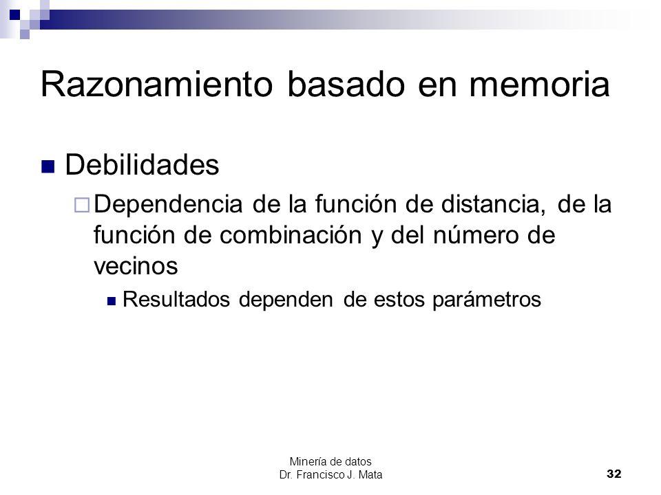 Minería de datos Dr. Francisco J. Mata 32 Razonamiento basado en memoria Debilidades Dependencia de la función de distancia, de la función de combinac