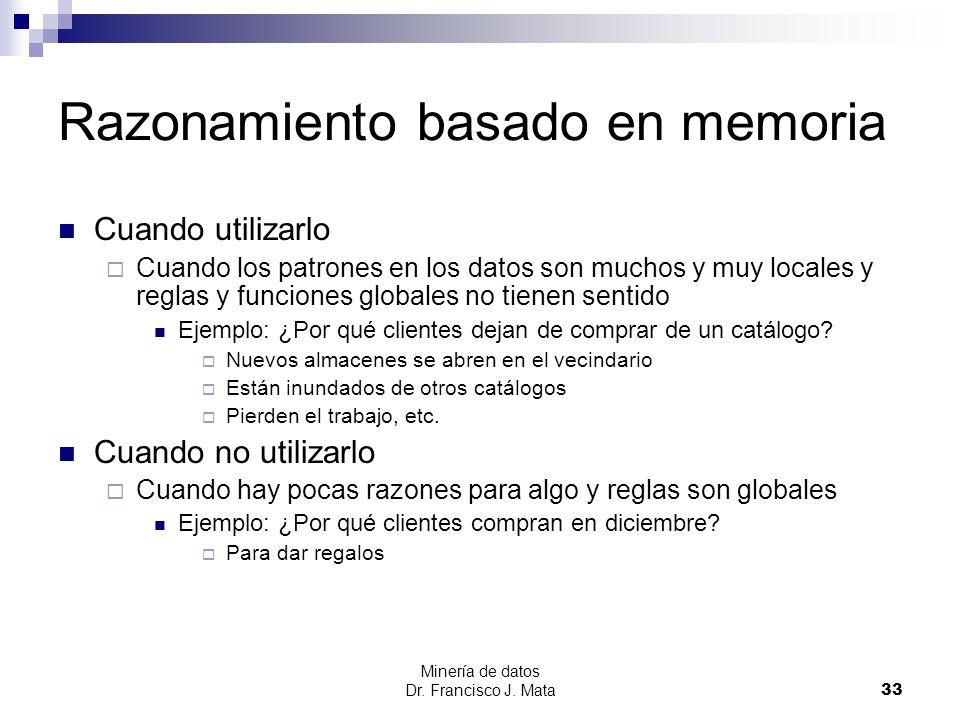 Minería de datos Dr. Francisco J. Mata 33 Razonamiento basado en memoria Cuando utilizarlo Cuando los patrones en los datos son muchos y muy locales y