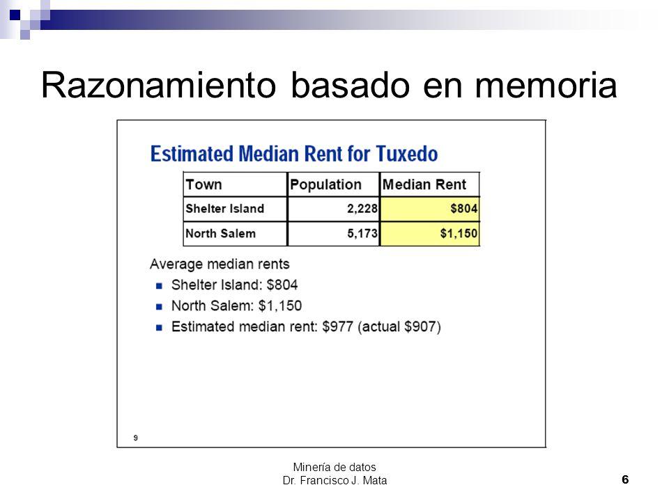 Minería de datos Dr. Francisco J. Mata 6 Razonamiento basado en memoria
