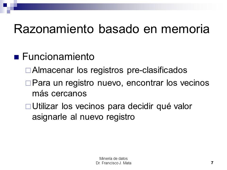 Minería de datos Dr. Francisco J. Mata 7 Razonamiento basado en memoria Funcionamiento Almacenar los registros pre-clasificados Para un registro nuevo