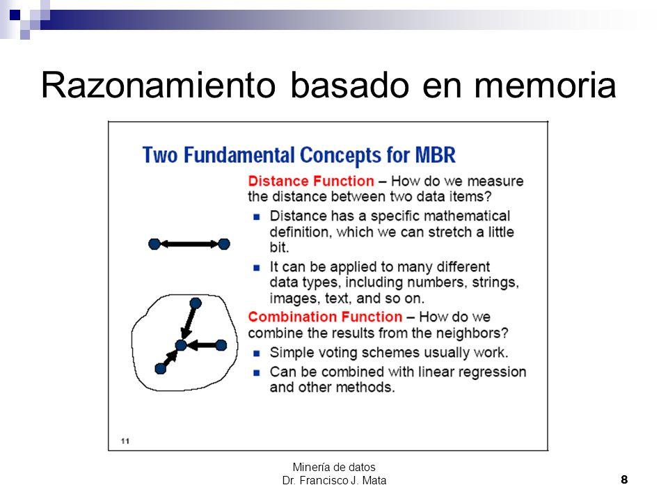 Minería de datos Dr. Francisco J. Mata 8 Razonamiento basado en memoria