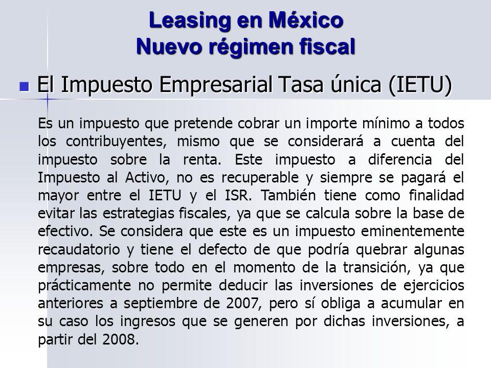 El Impuesto Empresarial Tasa única (IETU) El Impuesto Empresarial Tasa única (IETU) Leasing en México Nuevo régimen fiscal Es un impuesto que pretende cobrar un importe mínimo a todos los contribuyentes, mismo que se considerará a cuenta del impuesto sobre la renta.