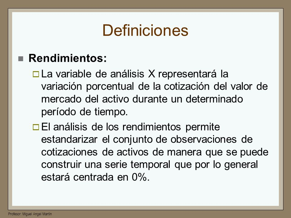 Profesor: Miguel Angel Martín Definiciones Rendimientos: La variable de análisis X representará la variación porcentual de la cotización del valor de