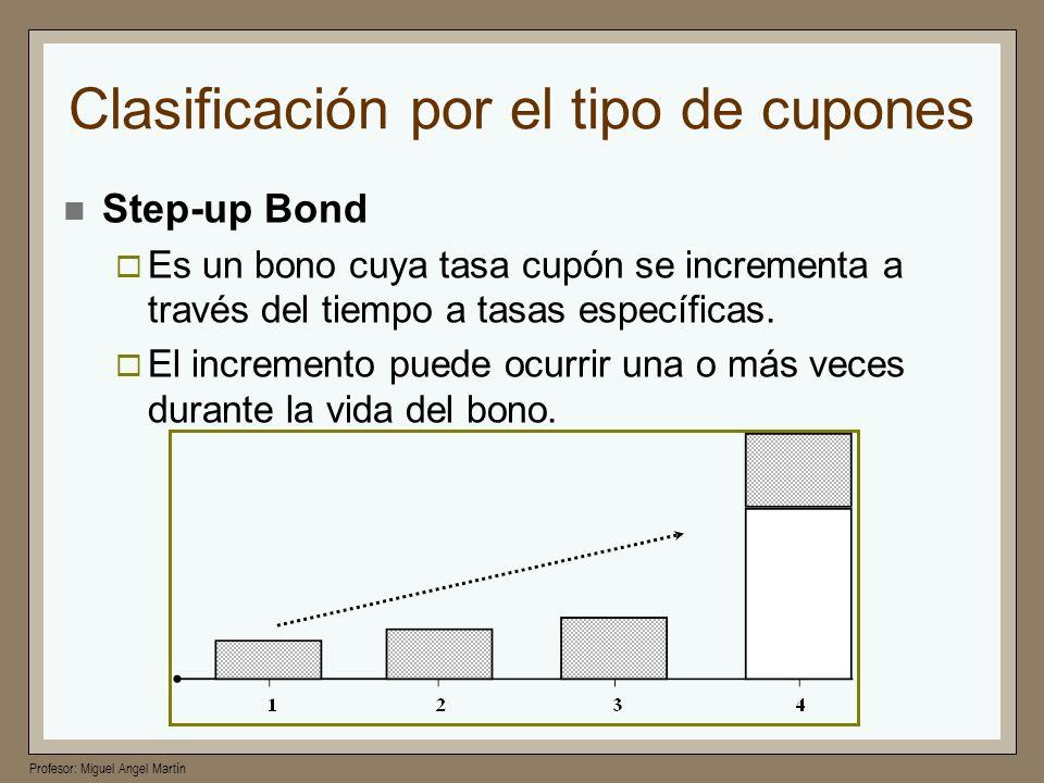 Profesor: Miguel Angel Martín Clasificación por el tipo de cupones Step-up Bond Es un bono cuya tasa cupón se incrementa a través del tiempo a tasas e