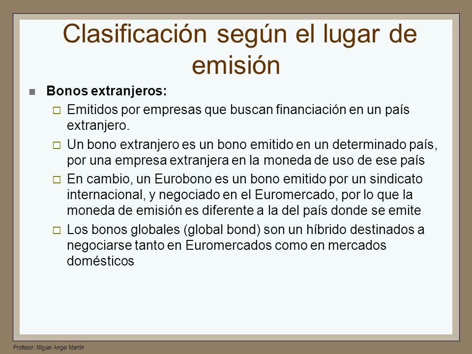 Profesor: Miguel Angel Martín Clasificación según el lugar de emisión Bonos extranjeros: Emitidos por empresas que buscan financiación en un país extr