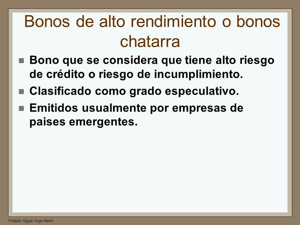 Profesor: Miguel Angel Martín Bonos de alto rendimiento o bonos chatarra Bono que se considera que tiene alto riesgo de crédito o riesgo de incumplimi
