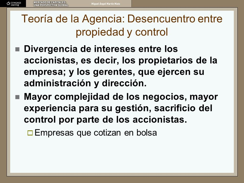 Teoría de la Agencia: Desencuentro entre propiedad y control Divergencia de intereses entre los accionistas, es decir, los propietarios de la empresa;
