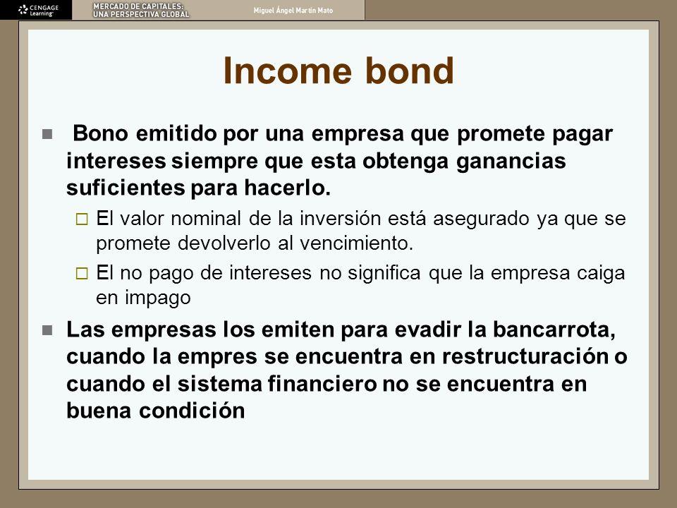 Income bond Bono emitido por una empresa que promete pagar intereses siempre que esta obtenga ganancias suficientes para hacerlo. El valor nominal de
