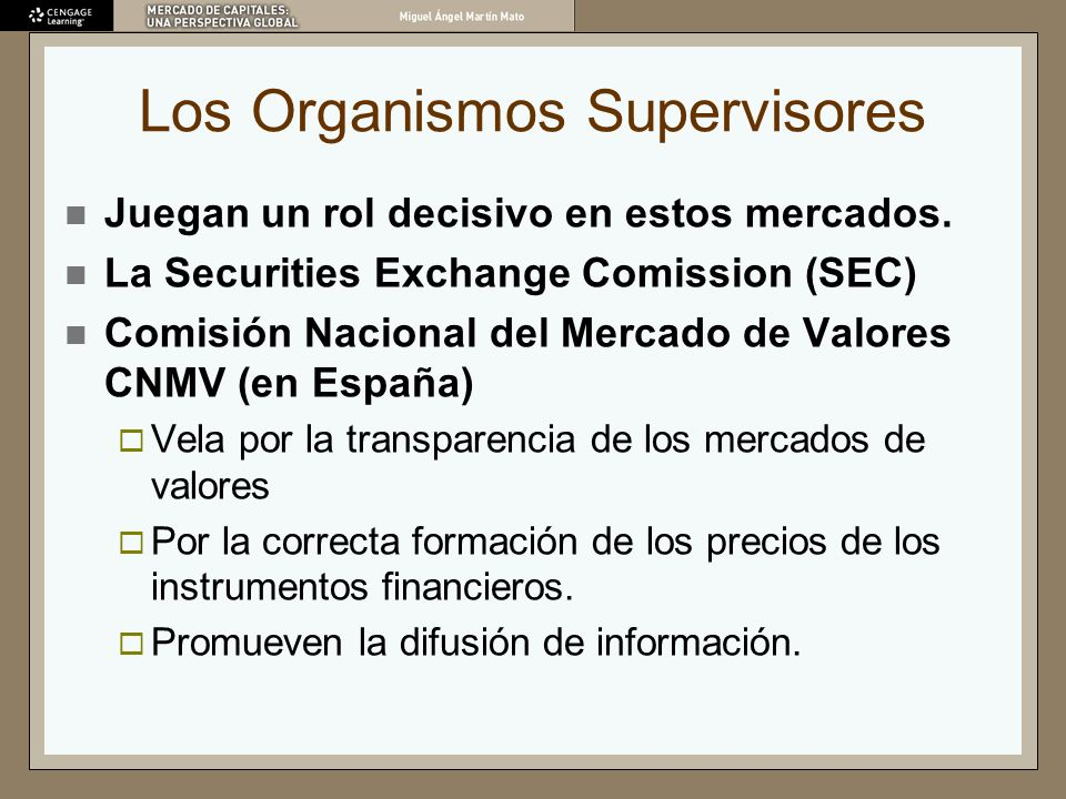 Los Organismos Supervisores Juegan un rol decisivo en estos mercados. La Securities Exchange Comission (SEC) Comisión Nacional del Mercado de Valores