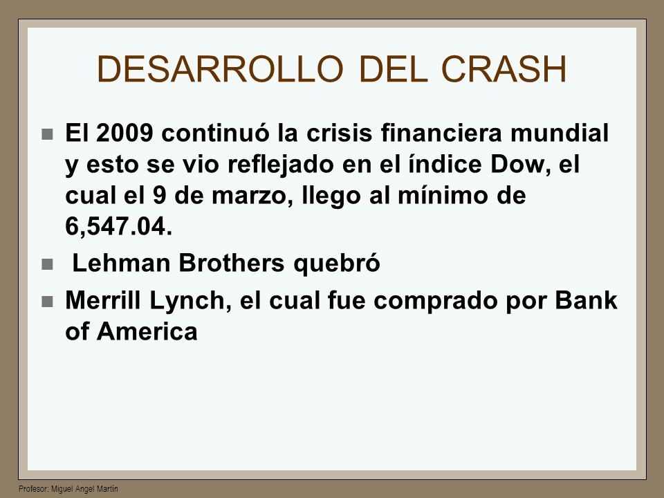 Profesor: Miguel Angel Martín DESARROLLO DEL CRASH El 2009 continuó la crisis financiera mundial y esto se vio reflejado en el índice Dow, el cual el