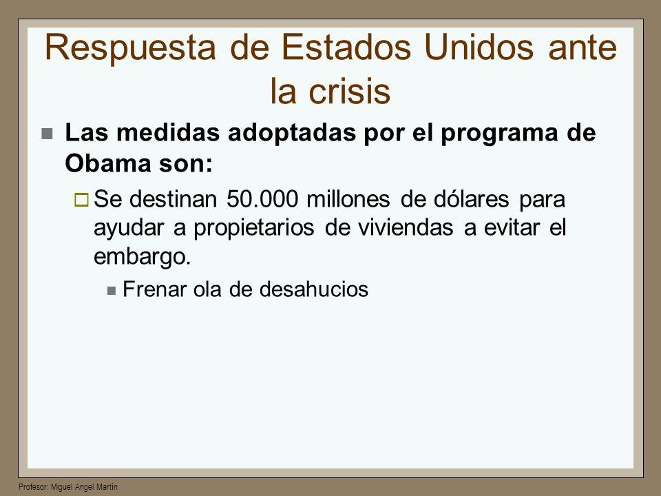Profesor: Miguel Angel Martín Respuesta de Estados Unidos ante la crisis Las medidas adoptadas por el programa de Obama son: Se destinan 50.000 millon