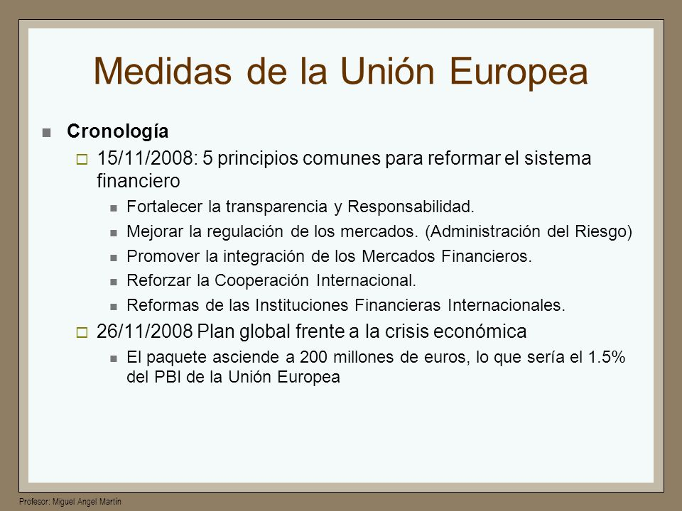 Profesor: Miguel Angel Martín Medidas de la Unión Europea Cronología 15/11/2008: 5 principios comunes para reformar el sistema financiero Fortalecer l