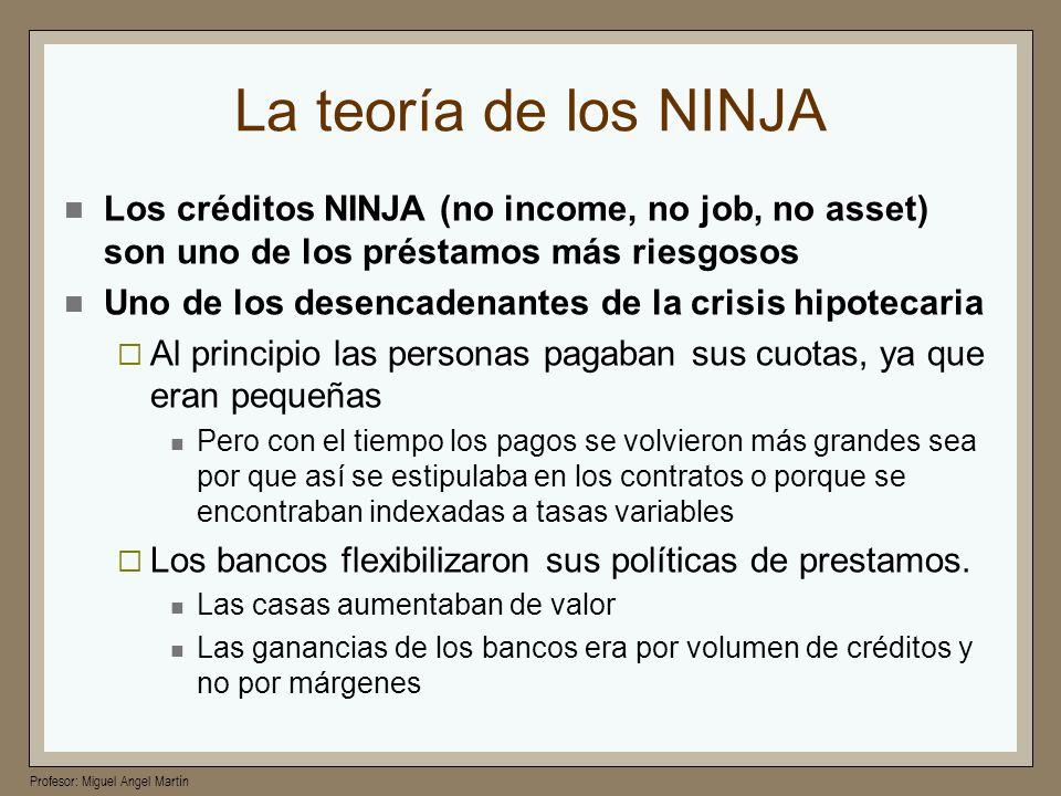 Profesor: Miguel Angel Martín La teoría de los NINJA Los créditos NINJA (no income, no job, no asset) son uno de los préstamos más riesgosos Uno de lo