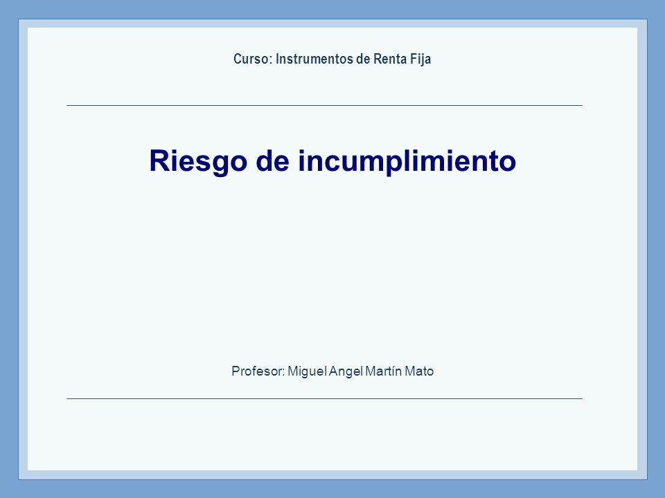 Riesgo de incumplimiento Curso: Instrumentos de Renta Fija Profesor: Miguel Angel Martín Mato