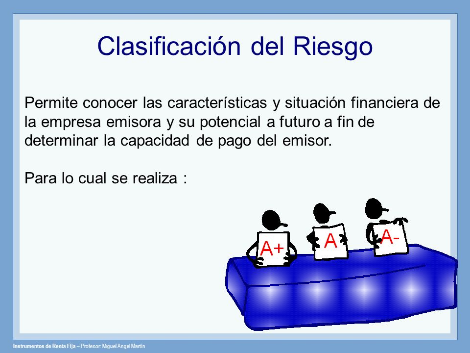 Instrumentos de Renta Fija – Profesor: Miguel Angel Martín Clasificación del Riesgo Permite conocer las características y situación financiera de la e