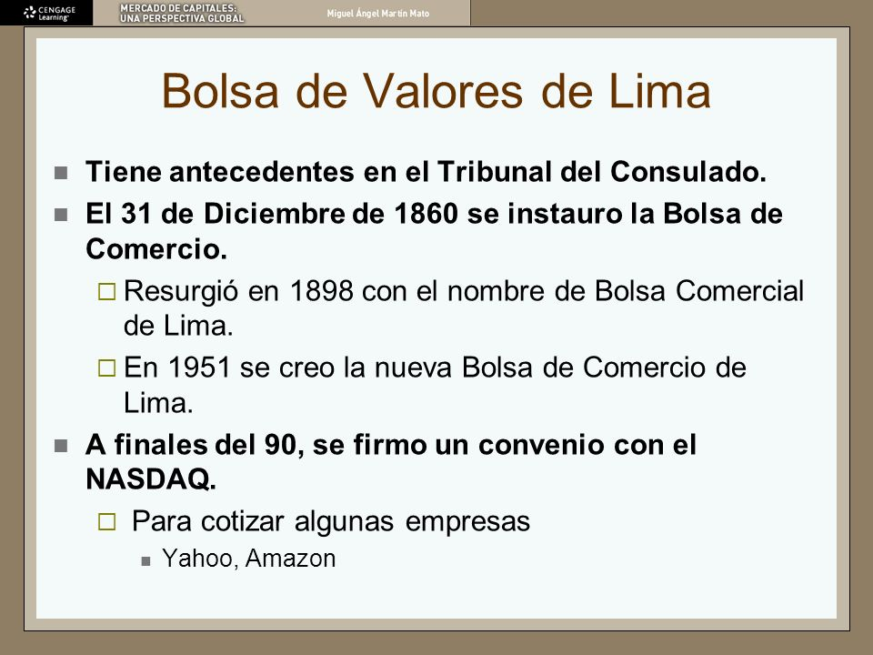 Bolsa de Valores de Lima Tiene antecedentes en el Tribunal del Consulado. El 31 de Diciembre de 1860 se instauro la Bolsa de Comercio. Resurgió en 189
