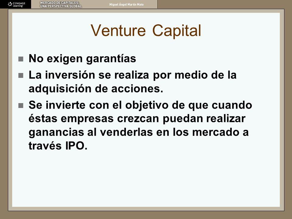 Venture Capital No exigen garantías La inversión se realiza por medio de la adquisición de acciones. Se invierte con el objetivo de que cuando éstas e
