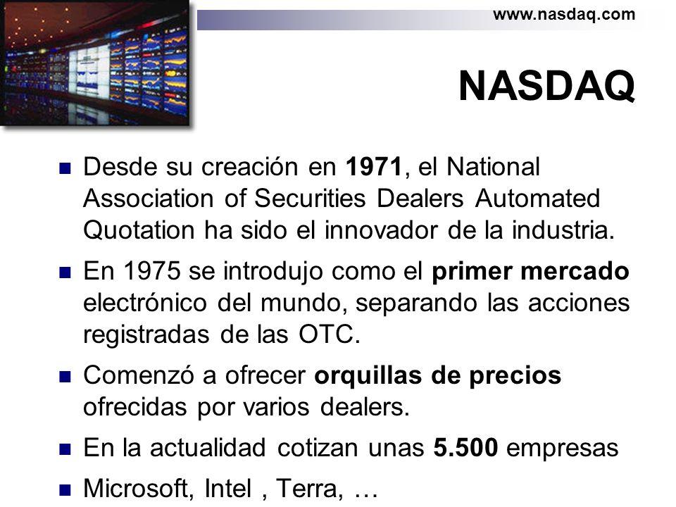 NASDAQ Desde su creación en 1971, el National Association of Securities Dealers Automated Quotation ha sido el innovador de la industria. En 1975 se i