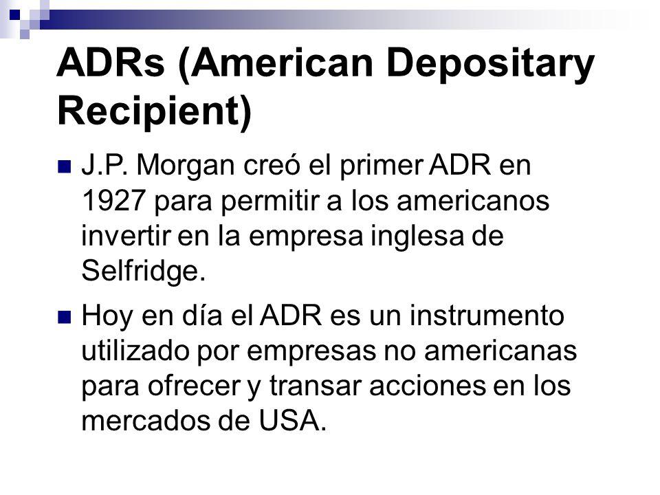 ADRs (American Depositary Recipient) J.P. Morgan creó el primer ADR en 1927 para permitir a los americanos invertir en la empresa inglesa de Selfridge
