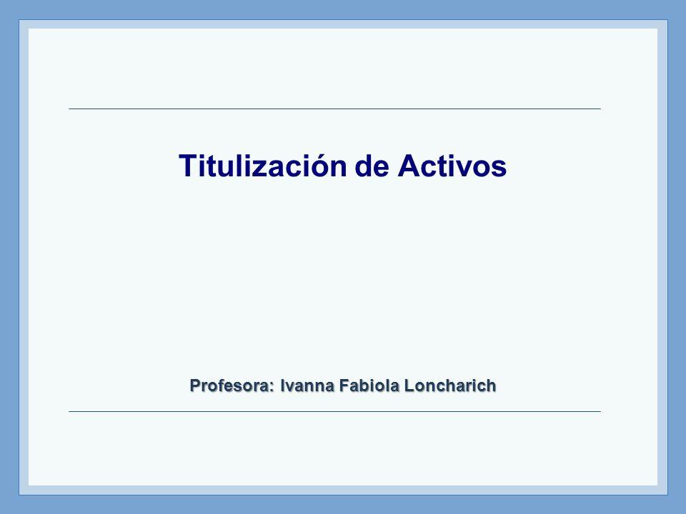 Titulización de Activos Profesora: Ivanna Fabiola Loncharich