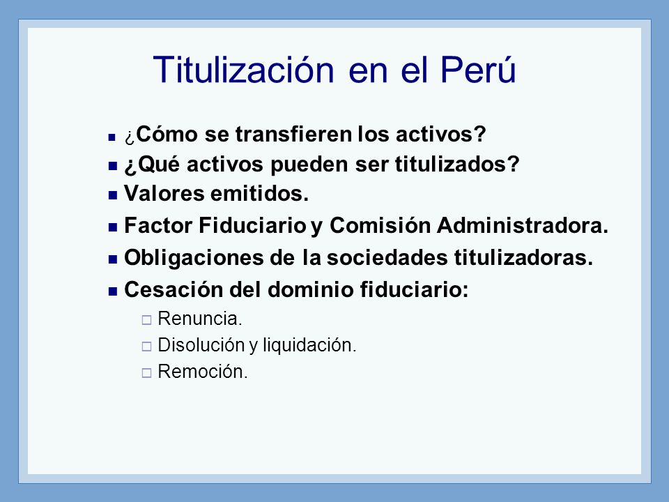 Titulización en el Perú ¿ Cómo se transfieren los activos? ¿Qué activos pueden ser titulizados? Valores emitidos. Factor Fiduciario y Comisión Adminis