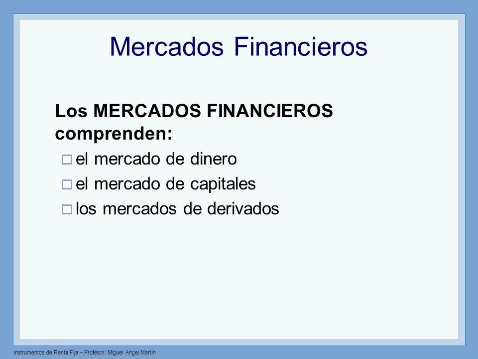 Instrumentos de Renta Fija – Profesor: Miguel Angel Martín Mercados Financieros Los MERCADOS FINANCIEROS comprenden: el mercado de dinero el mercado d