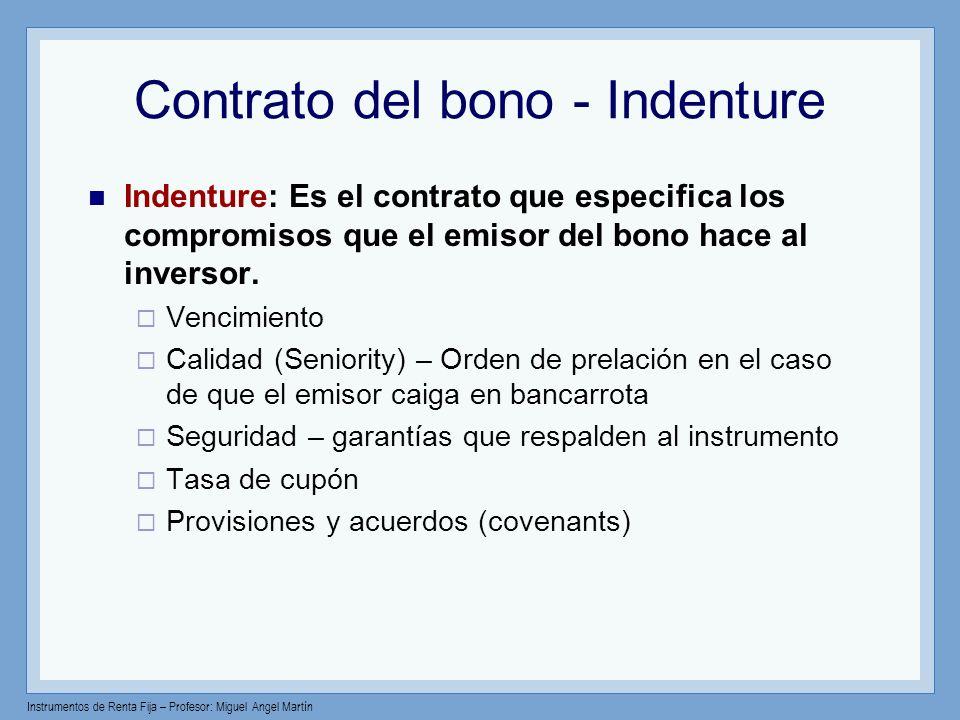 Instrumentos de Renta Fija – Profesor: Miguel Angel Martín Contrato del bono - Indenture Indenture: Es el contrato que especifica los compromisos que