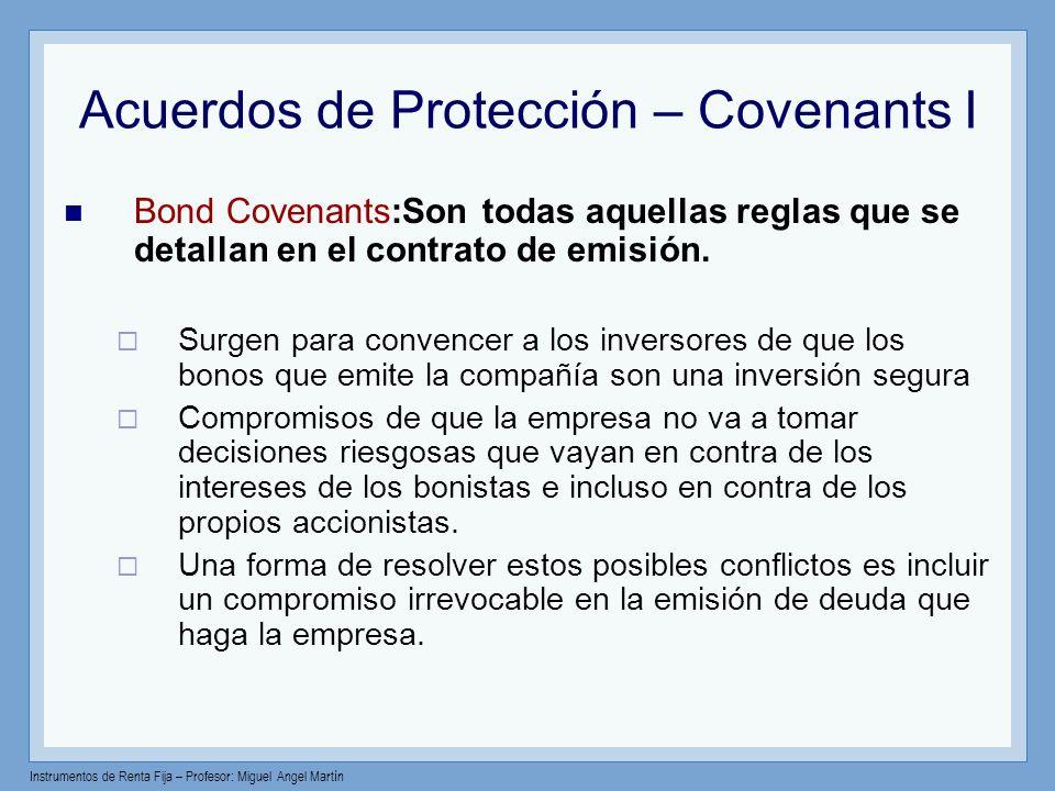 Instrumentos de Renta Fija – Profesor: Miguel Angel Martín Acuerdos de Protección – Covenants I Bond Covenants:Son todas aquellas reglas que se detall