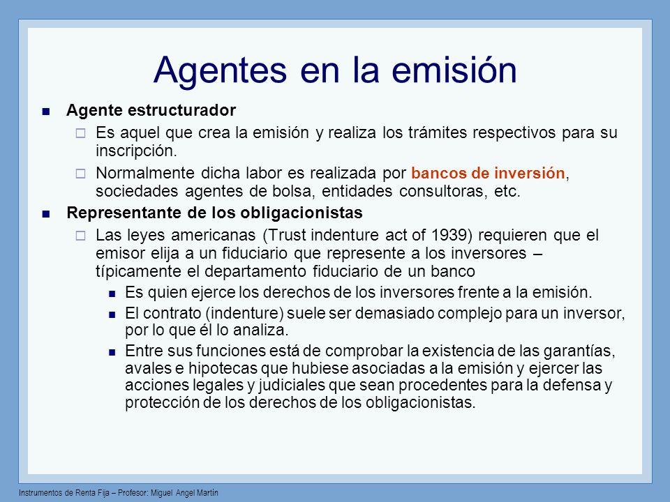 Instrumentos de Renta Fija – Profesor: Miguel Angel Martín Agentes en la emisión Agente estructurador Es aquel que crea la emisión y realiza los trámi