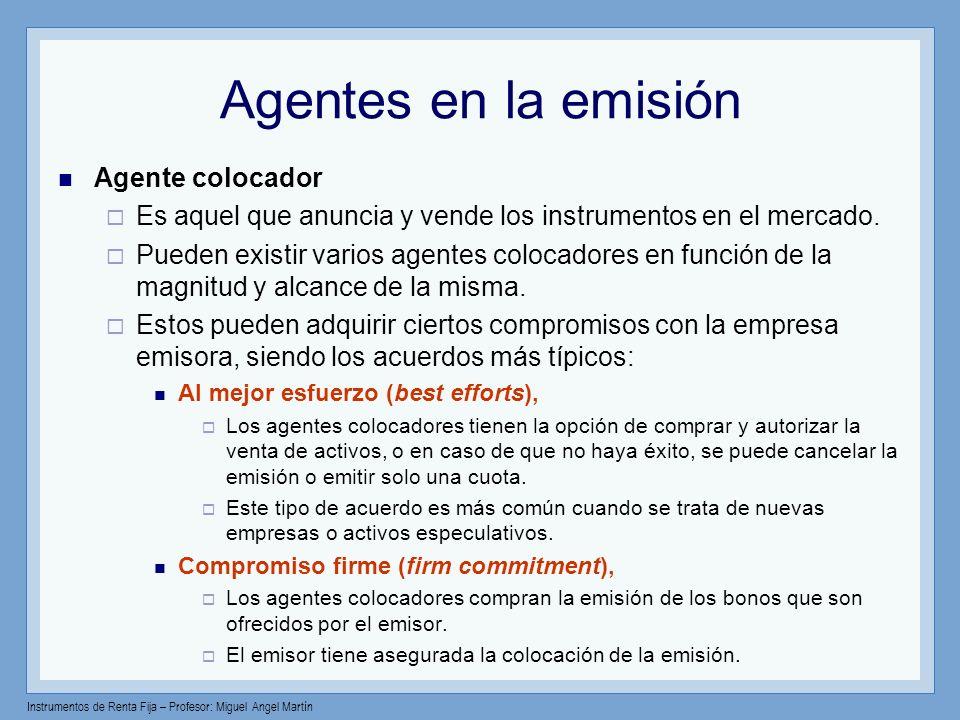 Instrumentos de Renta Fija – Profesor: Miguel Angel Martín Agentes en la emisión Agente colocador Es aquel que anuncia y vende los instrumentos en el