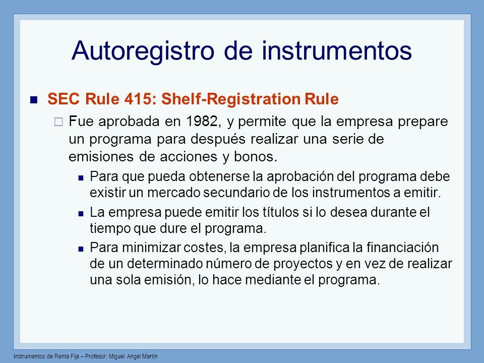 Instrumentos de Renta Fija – Profesor: Miguel Angel Martín Autoregistro de instrumentos SEC Rule 415: Shelf-Registration Rule Fue aprobada en 1982, y