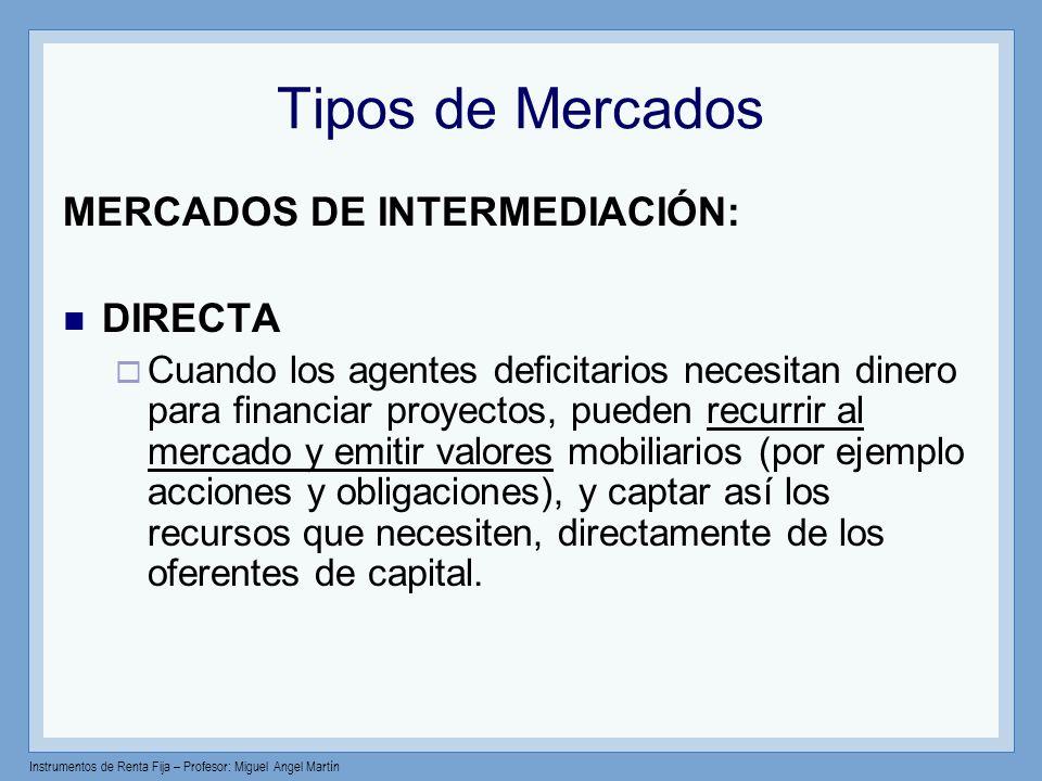 Instrumentos de Renta Fija – Profesor: Miguel Angel Martín Tipos de Mercados MERCADOS DE INTERMEDIACIÓN: DIRECTA Cuando los agentes deficitarios neces
