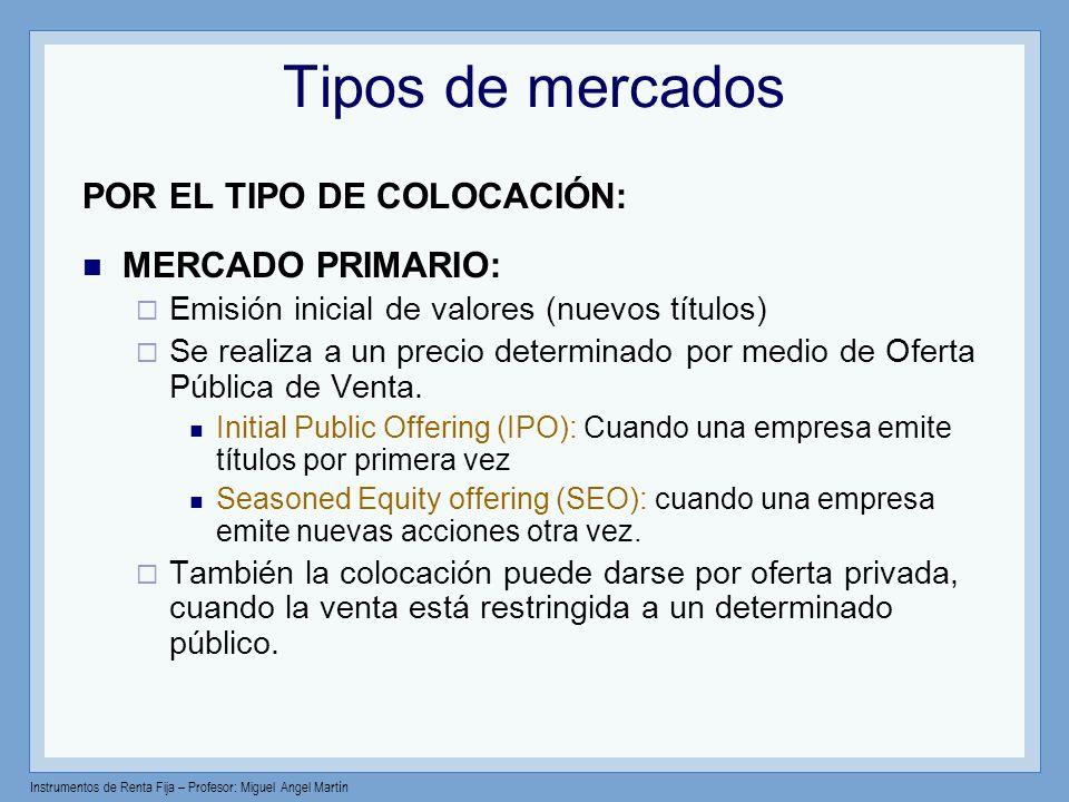 Instrumentos de Renta Fija – Profesor: Miguel Angel Martín Tipos de mercados POR EL TIPO DE COLOCACIÓN: MERCADO PRIMARIO: Emisión inicial de valores (