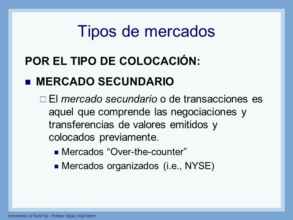 Instrumentos de Renta Fija – Profesor: Miguel Angel Martín Tipos de mercados POR EL TIPO DE COLOCACIÓN: MERCADO SECUNDARIO El mercado secundario o de