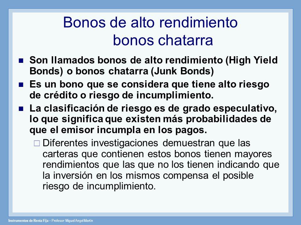 Instrumentos de Renta Fija – Profesor: Miguel Angel Martín Bonos de alto rendimiento bonos chatarra Son llamados bonos de alto rendimiento (High Yield