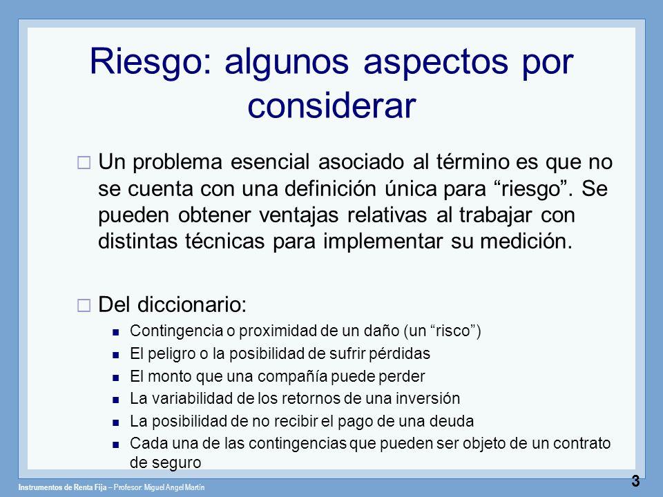 Instrumentos de Renta Fija – Profesor: Miguel Angel Martín 3 Riesgo: algunos aspectos por considerar Un problema esencial asociado al término es que n