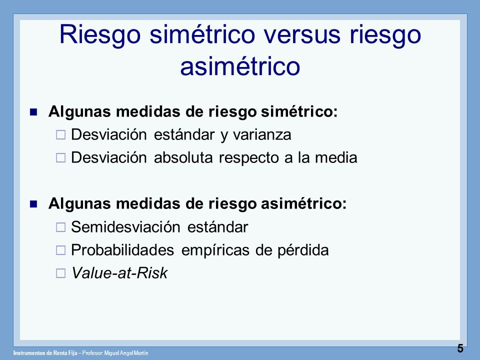 Instrumentos de Renta Fija – Profesor: Miguel Angel Martín 6 Riesgo simétrico versus riesgo asimétrico Distribución asimétrica hacia ganancias Resultado esperado Distribución asimétrica hacia pérdidas