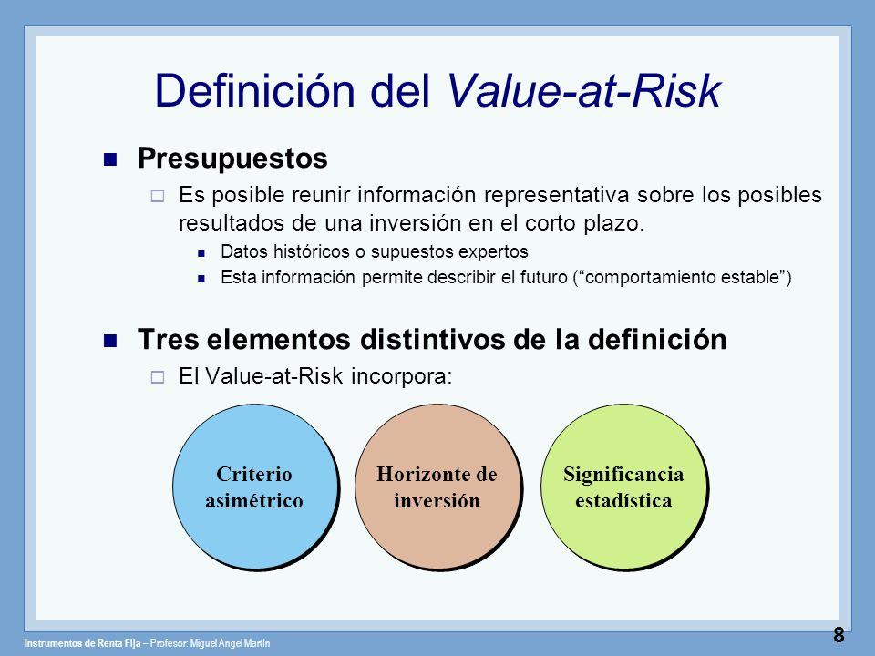 Instrumentos de Renta Fija – Profesor: Miguel Angel Martín 9 Definición del Value-at-Risk Definición Es la máxima pérdida esperada dentro de un horizonte de inversión de n días con una probabilidad de error de α% Horizonte de inversión Significancia estadística Significancia estadística Criterio asimétrico Criterio asimétrico
