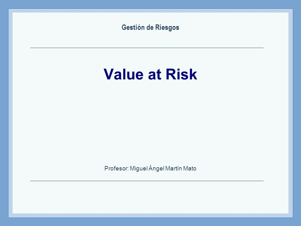 Value at Risk Profesor: Miguel Ángel Martín Mato Gestión de Riesgos