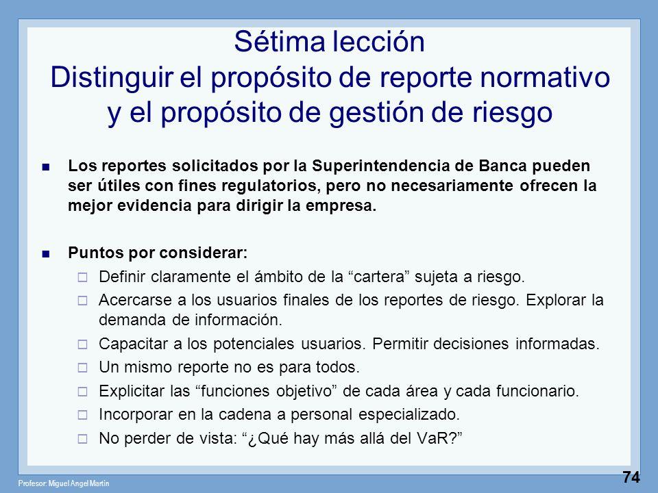 Profesor: Miguel Angel Martín 74 Sétima lección Distinguir el propósito de reporte normativo y el propósito de gestión de riesgo Los reportes solicita