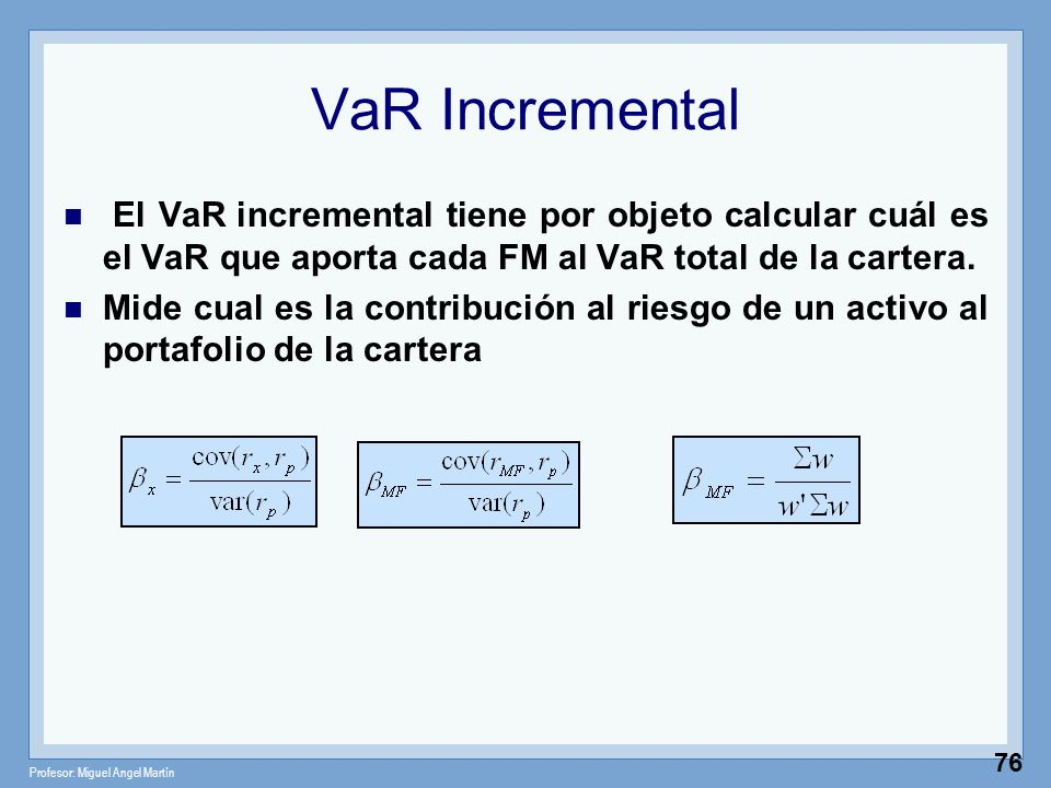 Profesor: Miguel Angel Martín 76 VaR Incremental El VaR incremental tiene por objeto calcular cuál es el VaR que aporta cada FM al VaR total de la car