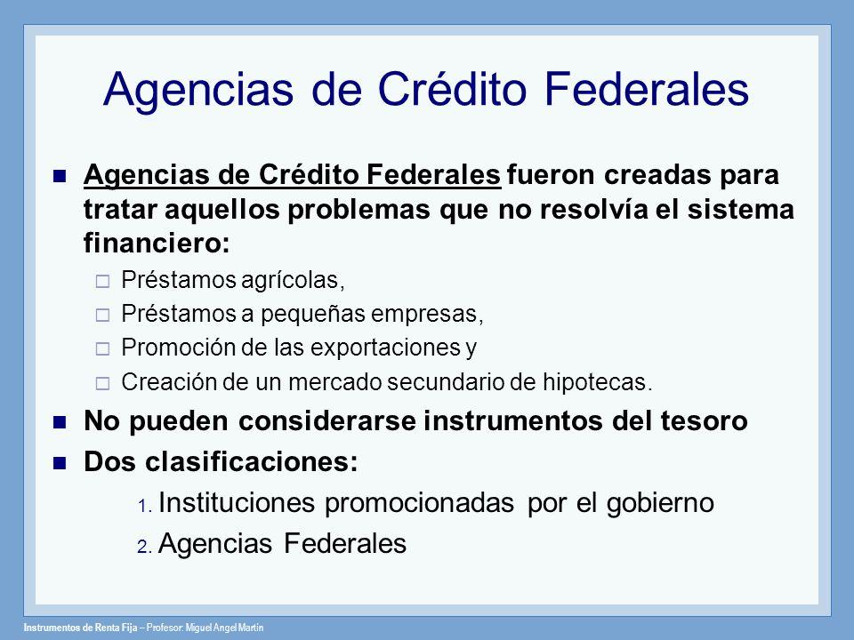 Instrumentos de Renta Fija – Profesor: Miguel Angel Martín Agencias de Crédito Federales Agencias de Crédito Federales fueron creadas para tratar aque