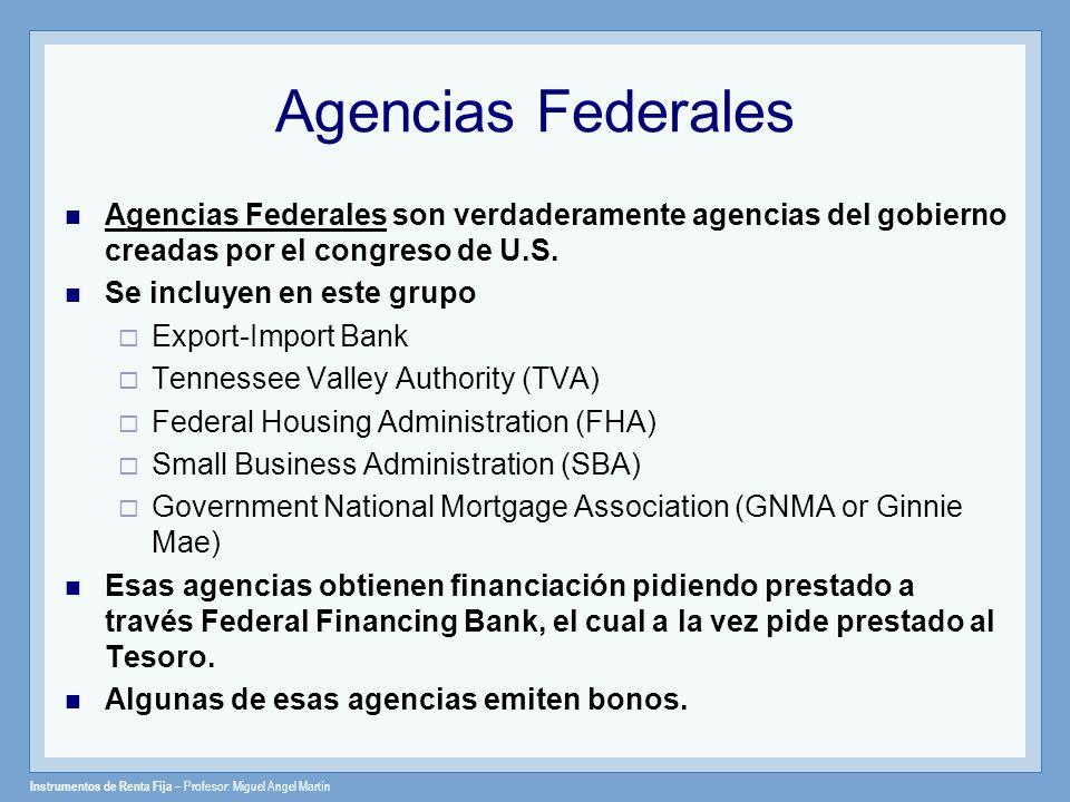 Instrumentos de Renta Fija – Profesor: Miguel Angel Martín Agencias Federales Agencias Federales son verdaderamente agencias del gobierno creadas por