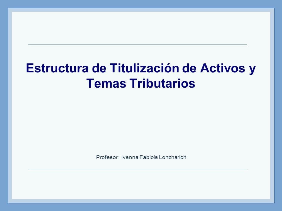 Estructura de Titulización de Activos y Temas Tributarios Profesor: Ivanna Fabiola Loncharich