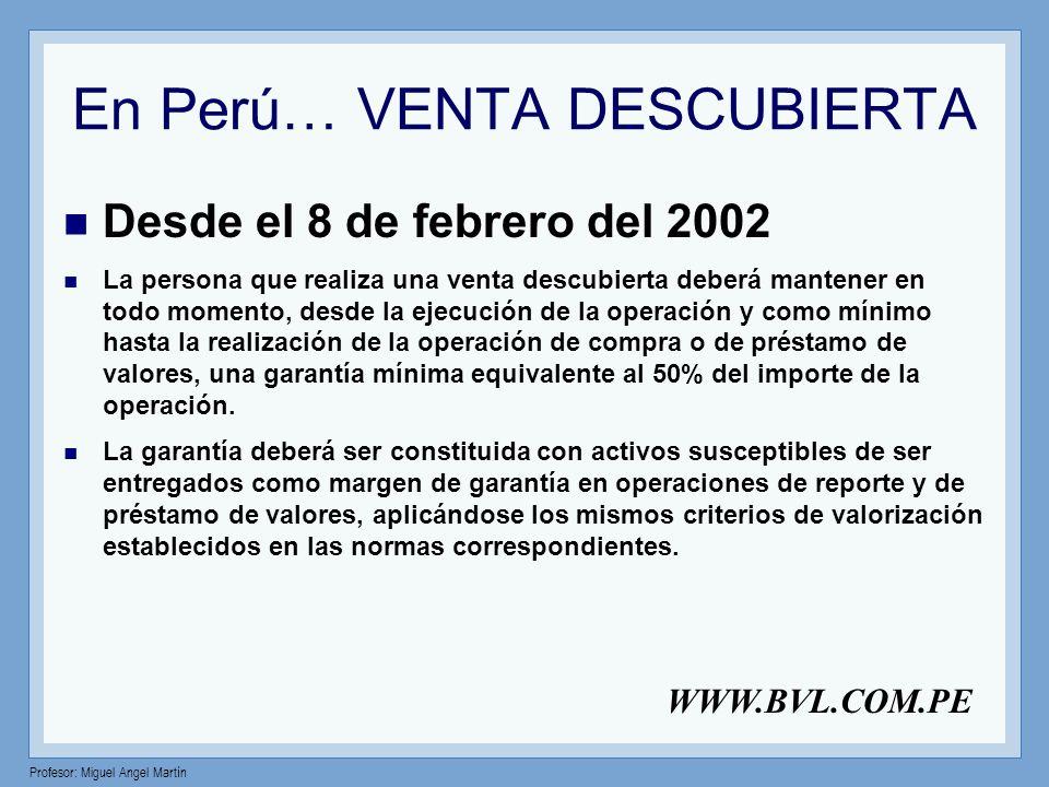 Profesor: Miguel Angel Martín En Perú… VENTA DESCUBIERTA Desde el 8 de febrero del 2002 La persona que realiza una venta descubierta deberá mantener e