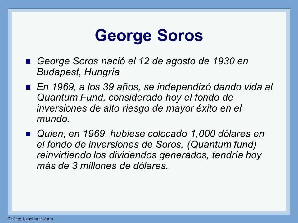 Profesor: Miguel Angel Martín George Soros George Soros nació el 12 de agosto de 1930 en Budapest, Hungría En 1969, a los 39 años, se independizó dand