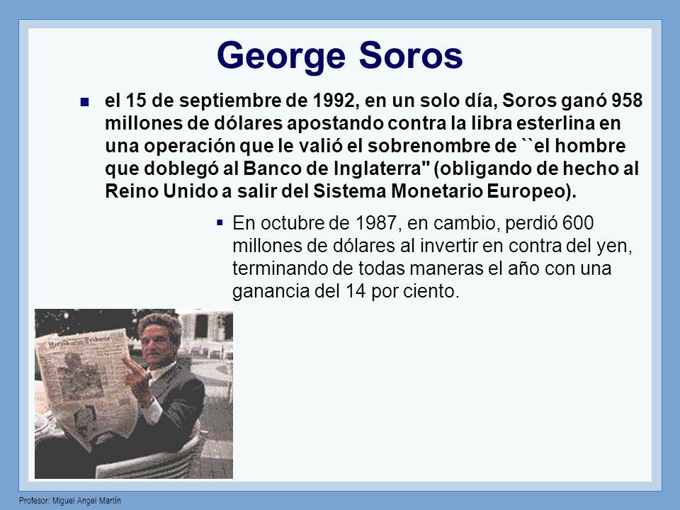 Profesor: Miguel Angel Martín George Soros el 15 de septiembre de 1992, en un solo día, Soros ganó 958 millones de dólares apostando contra la libra e