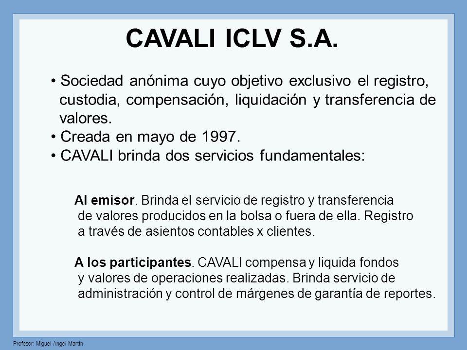 Profesor: Miguel Angel Martín CAVALI ICLV S.A. Sociedad anónima cuyo objetivo exclusivo el registro, custodia, compensación, liquidación y transferenc